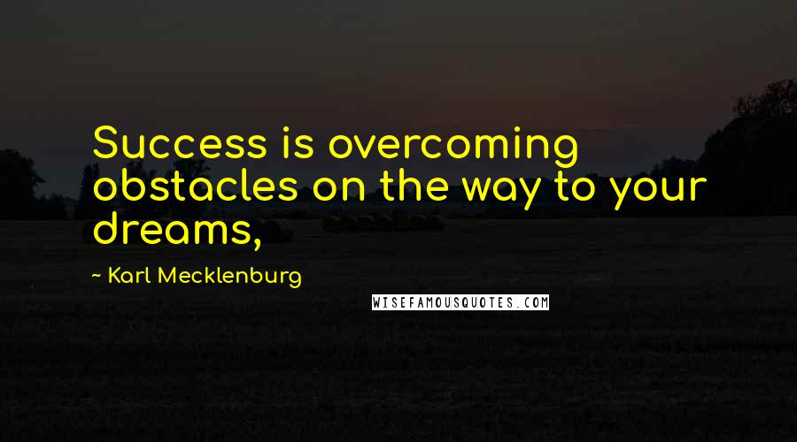 Karl Mecklenburg quotes: Success is overcoming obstacles on the way to your dreams,
