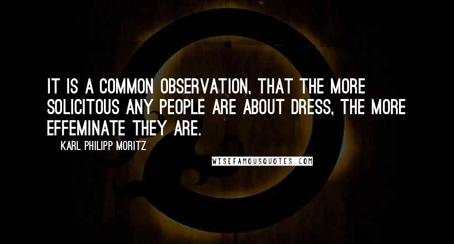 Karl Philipp Moritz quotes: It is a common observation, that the more solicitous any people are about dress, the more effeminate they are.
