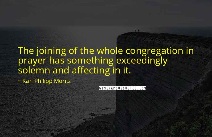 Karl Philipp Moritz quotes: The joining of the whole congregation in prayer has something exceedingly solemn and affecting in it.