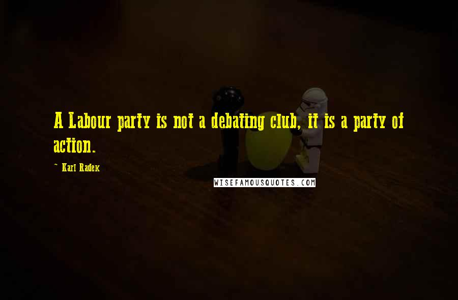 Karl Radek quotes: A Labour party is not a debating club, it is a party of action.