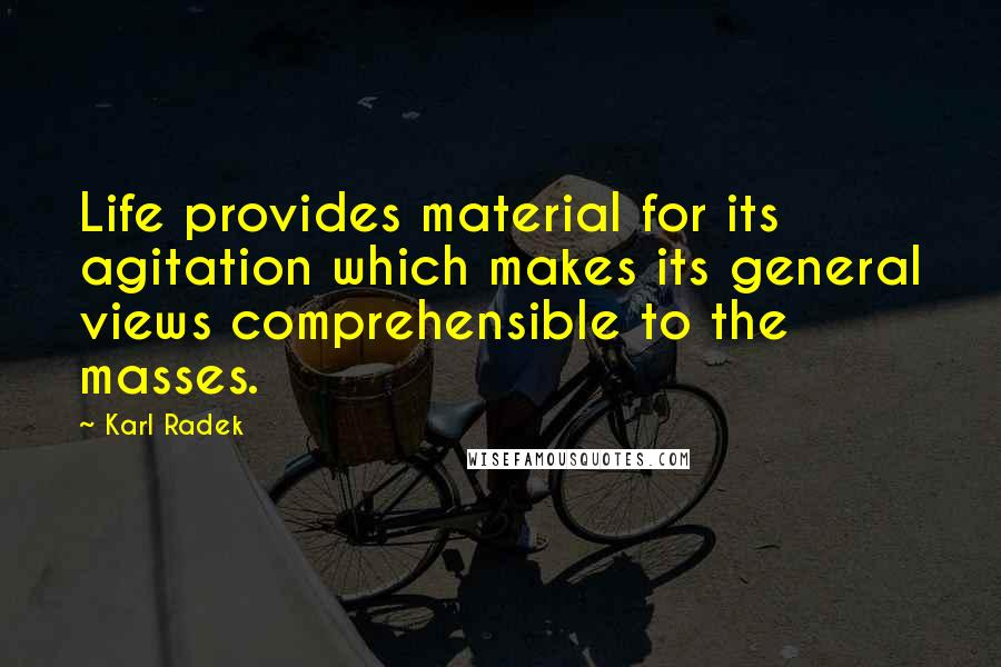 Karl Radek quotes: Life provides material for its agitation which makes its general views comprehensible to the masses.