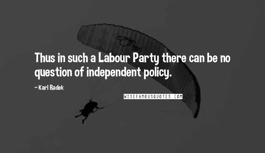 Karl Radek quotes: Thus in such a Labour Party there can be no question of independent policy.