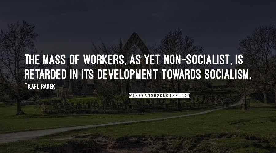 Karl Radek quotes: The mass of workers, as yet non-Socialist, is retarded in its development towards Socialism.