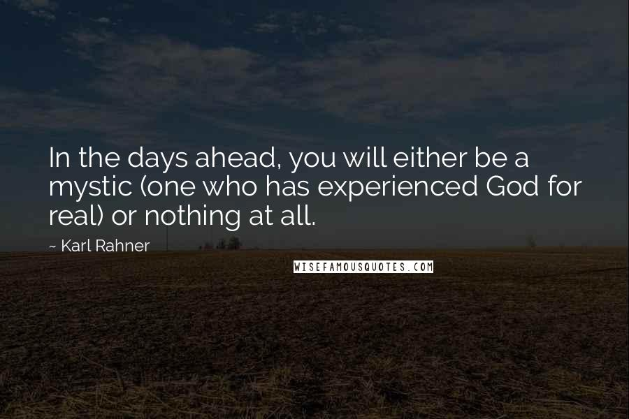 Karl Rahner quotes: In the days ahead, you will either be a mystic (one who has experienced God for real) or nothing at all.