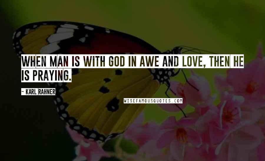 Karl Rahner quotes: When man is with God in awe and love, then he is praying.