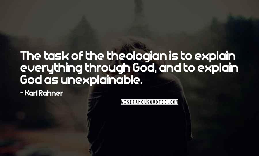 Karl Rahner quotes: The task of the theologian is to explain everything through God, and to explain God as unexplainable.