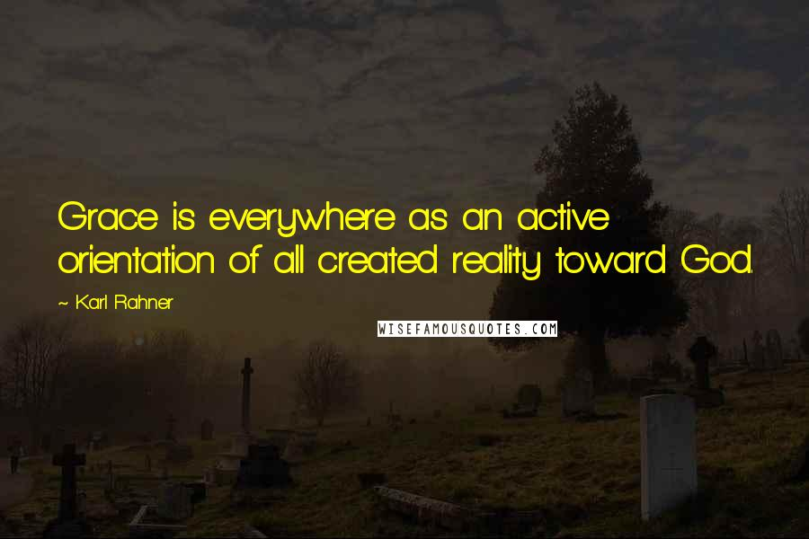 Karl Rahner quotes: Grace is everywhere as an active orientation of all created reality toward God.