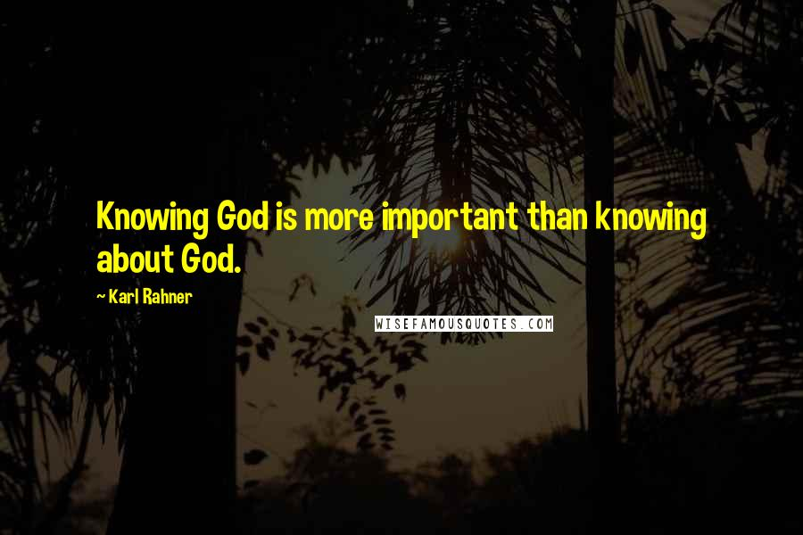 Karl Rahner quotes: Knowing God is more important than knowing about God.