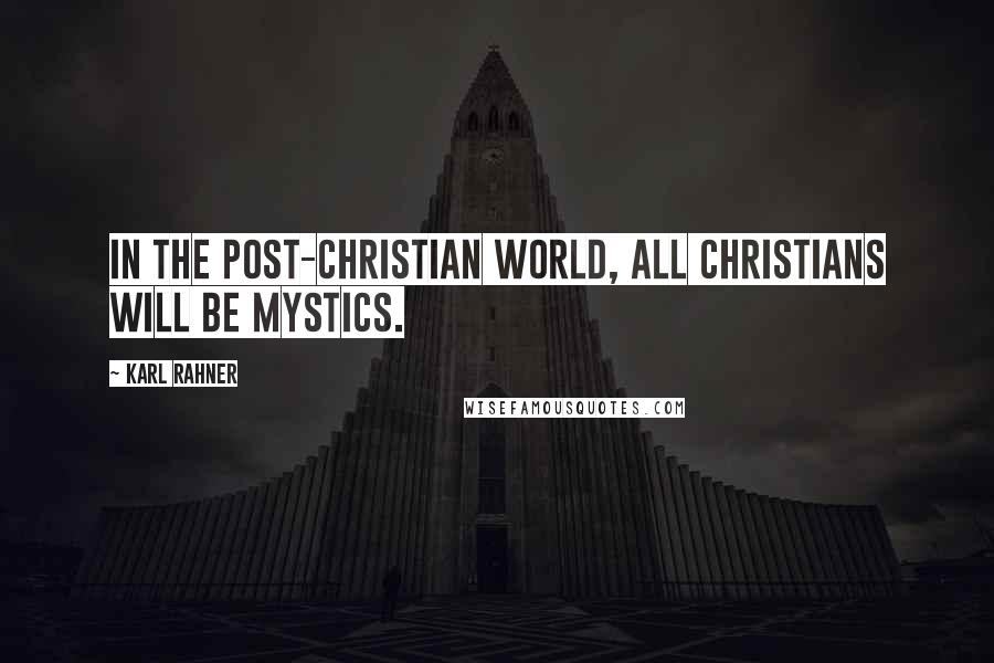 Karl Rahner quotes: In the post-Christian world, all Christians will be mystics.