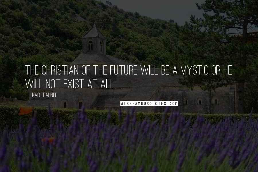 Karl Rahner quotes: The Christian of the future will be a mystic or he will not exist at all.