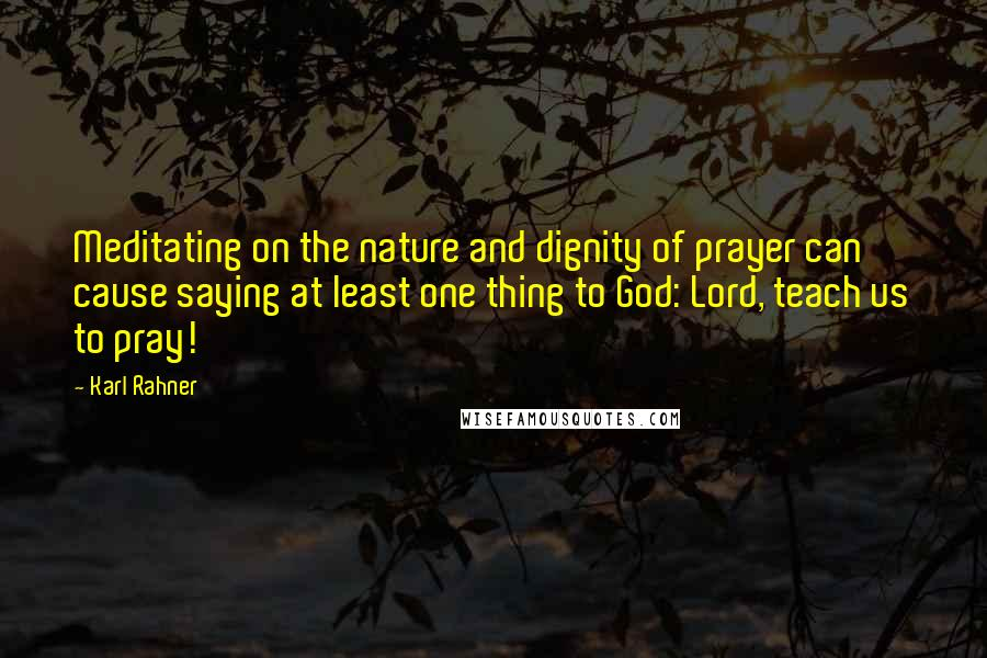 Karl Rahner quotes: Meditating on the nature and dignity of prayer can cause saying at least one thing to God: Lord, teach us to pray!