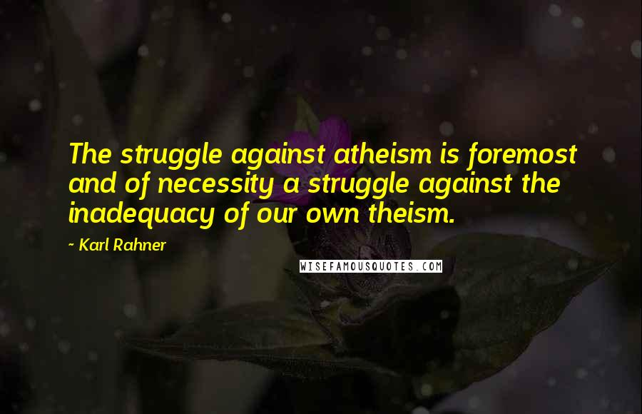 Karl Rahner quotes: The struggle against atheism is foremost and of necessity a struggle against the inadequacy of our own theism.