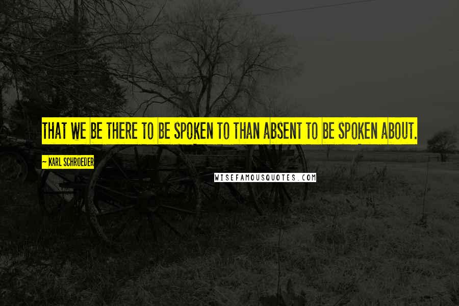 Karl Schroeder quotes: that we be there to be spoken to than absent to be spoken about.
