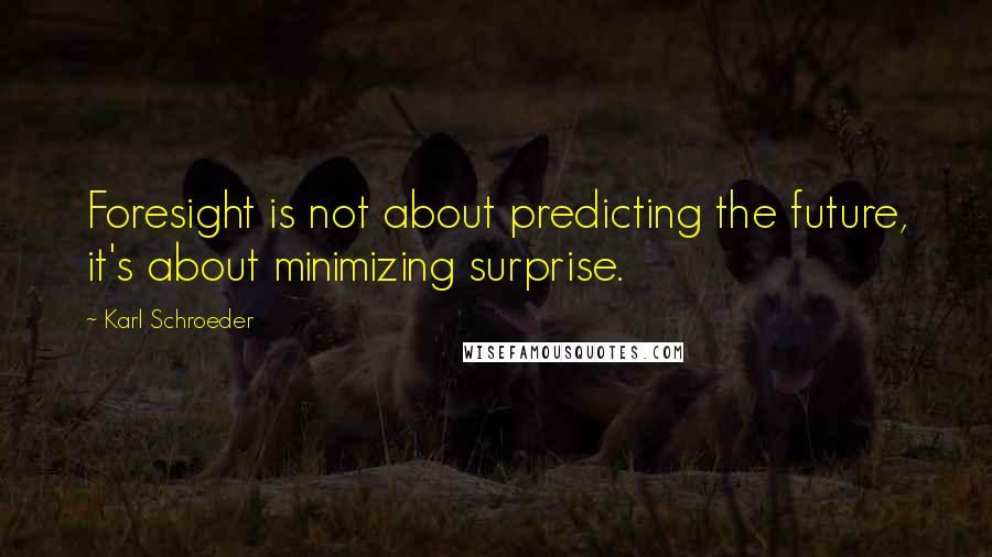Karl Schroeder quotes: Foresight is not about predicting the future, it's about minimizing surprise.