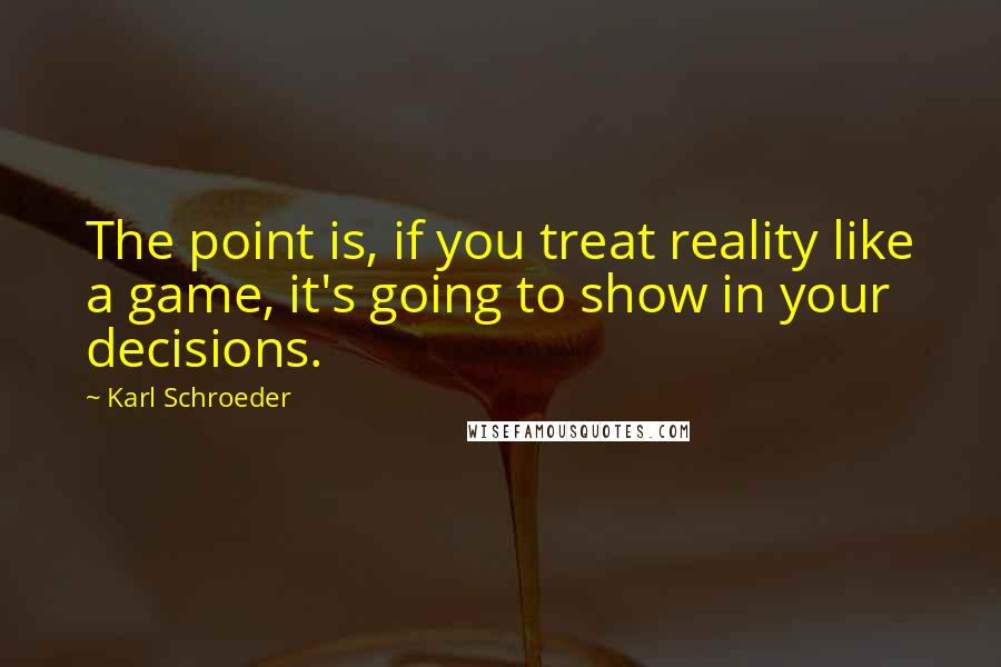 Karl Schroeder quotes: The point is, if you treat reality like a game, it's going to show in your decisions.