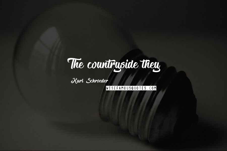 Karl Schroeder quotes: The countryside they