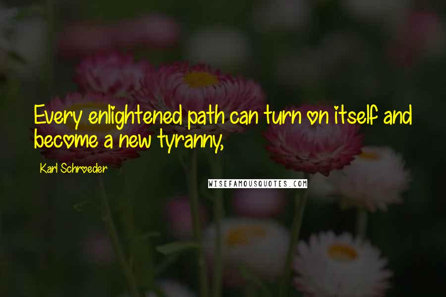 Karl Schroeder quotes: Every enlightened path can turn on itself and become a new tyranny,