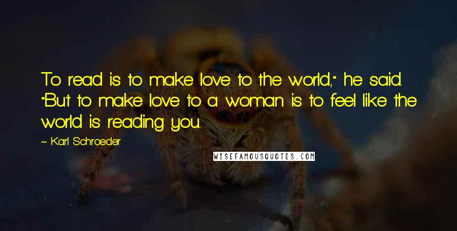 "Karl Schroeder quotes: To read is to make love to the world,"" he said. ""But to make love to a woman is to feel like the world is reading you."