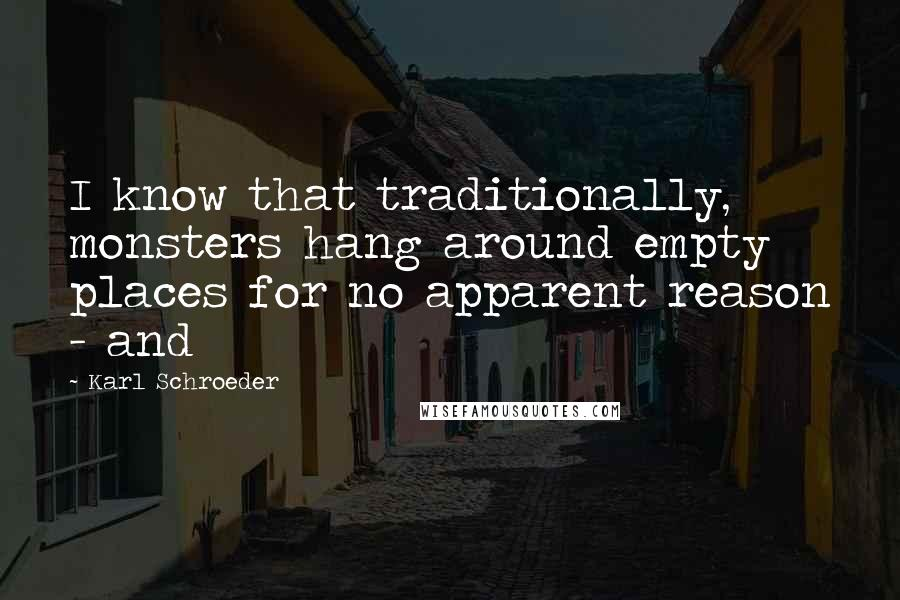 Karl Schroeder quotes: I know that traditionally, monsters hang around empty places for no apparent reason - and