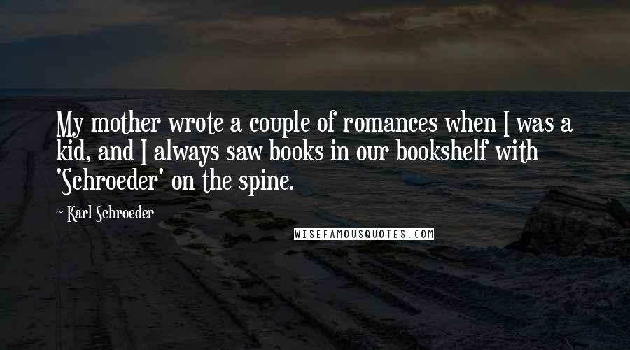Karl Schroeder quotes: My mother wrote a couple of romances when I was a kid, and I always saw books in our bookshelf with 'Schroeder' on the spine.