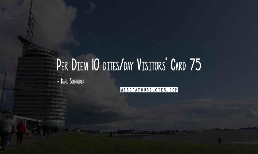 Karl Schroeder quotes: Per Diem 10 dites/day Visitors' Card 75