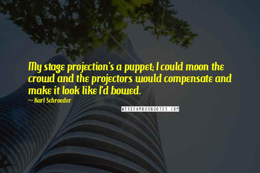 Karl Schroeder quotes: My stage projection's a puppet; I could moon the crowd and the projectors would compensate and make it look like I'd bowed.