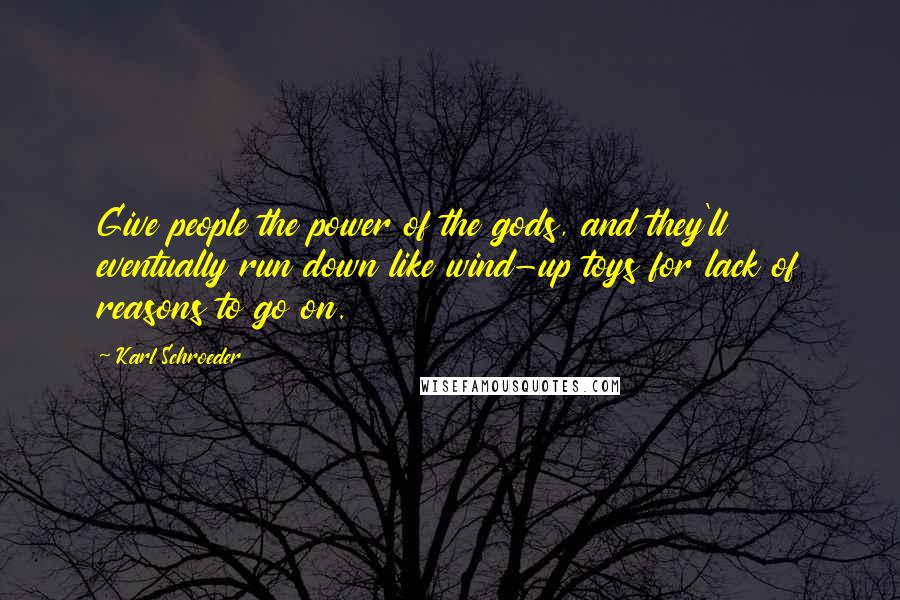 Karl Schroeder quotes: Give people the power of the gods, and they'll eventually run down like wind-up toys for lack of reasons to go on.
