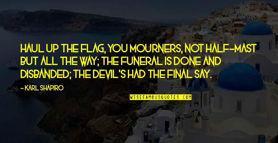 Karl Shapiro Quotes By Karl Shapiro: Haul up the flag, you mourners, Not half-mast