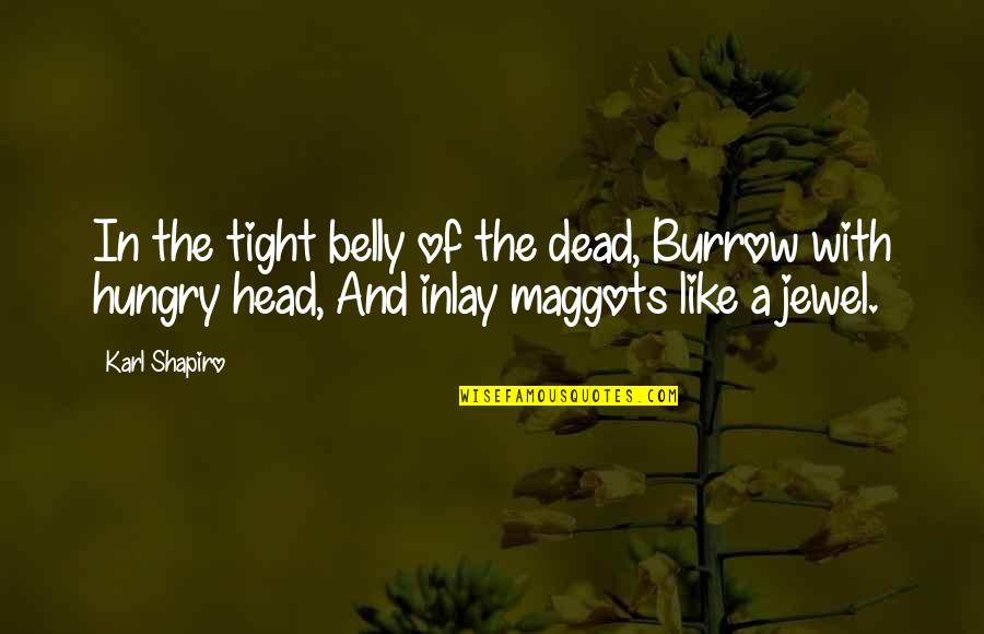 Karl Shapiro Quotes By Karl Shapiro: In the tight belly of the dead, Burrow