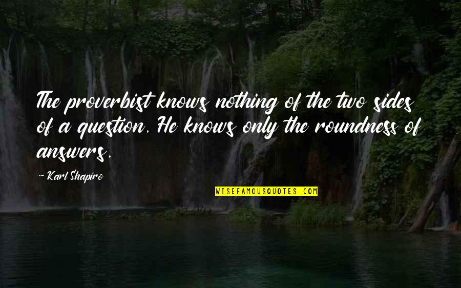 Karl Shapiro Quotes By Karl Shapiro: The proverbist knows nothing of the two sides