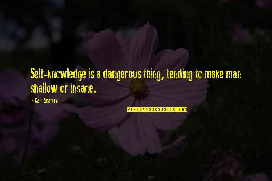 Karl Shapiro Quotes By Karl Shapiro: Self-knowledge is a dangerous thing, tending to make