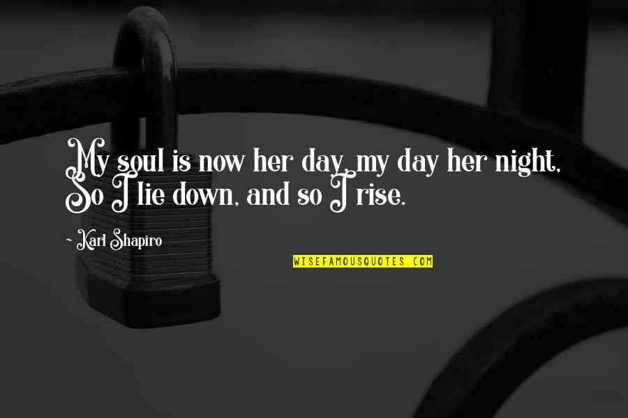 Karl Shapiro Quotes By Karl Shapiro: My soul is now her day, my day
