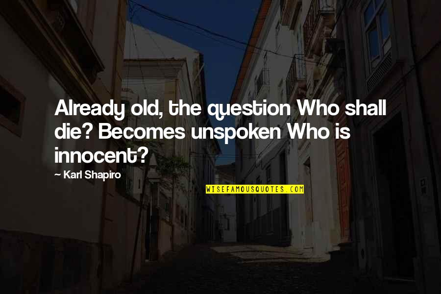 Karl Shapiro Quotes By Karl Shapiro: Already old, the question Who shall die? Becomes