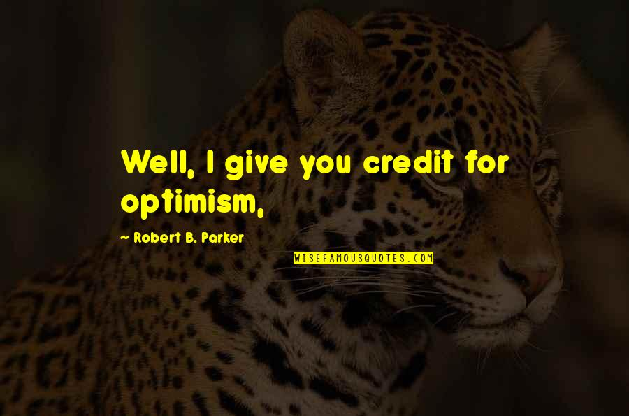 Karl Slym Quotes By Robert B. Parker: Well, I give you credit for optimism,