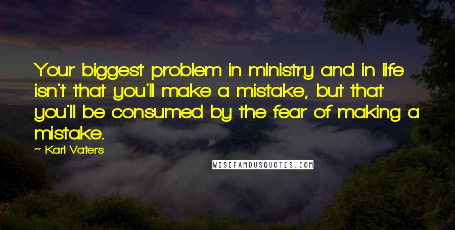 Karl Vaters quotes: Your biggest problem in ministry and in life isn't that you'll make a mistake, but that you'll be consumed by the fear of making a mistake.