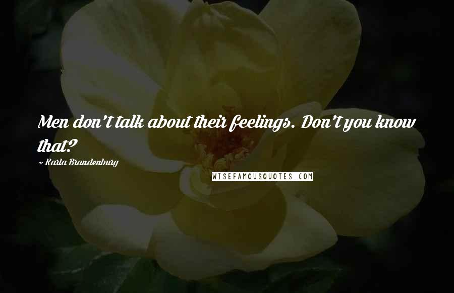 Karla Brandenburg quotes: Men don't talk about their feelings. Don't you know that?
