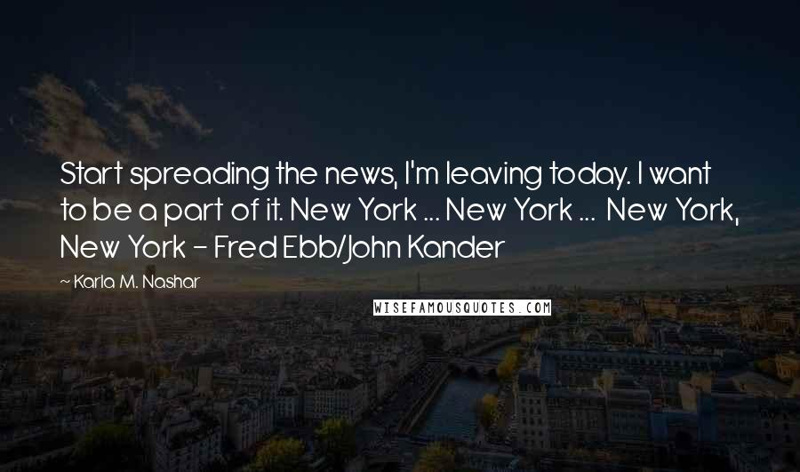 Karla M. Nashar quotes: Start spreading the news, I'm leaving today. I want to be a part of it. New York ... New York ... New York, New York - Fred Ebb/John Kander