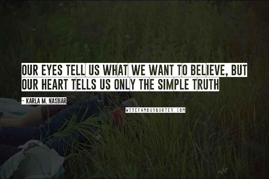 Karla M. Nashar quotes: Our eyes tell us what we want to believe, but our heart tells us only the simple truth
