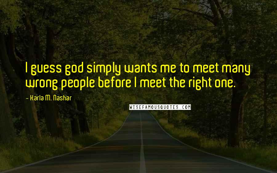 Karla M. Nashar quotes: I guess god simply wants me to meet many wrong people before I meet the right one.