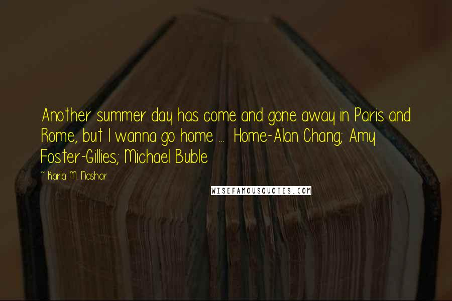 Karla M. Nashar quotes: Another summer day has come and gone away in Paris and Rome, but I wanna go home ... Home-Alan Chang; Amy Foster-Gillies; Michael Buble
