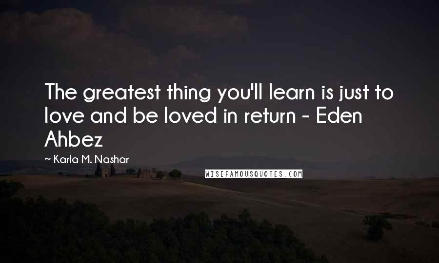 Karla M. Nashar quotes: The greatest thing you'll learn is just to love and be loved in return - Eden Ahbez