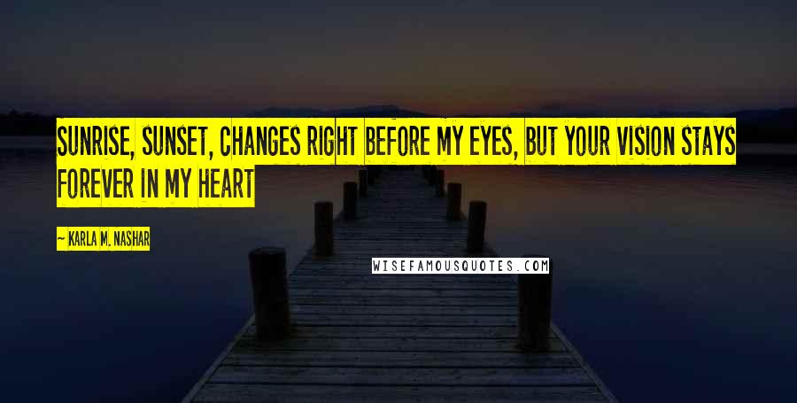 Karla M. Nashar quotes: Sunrise, sunset, changes right before my eyes, but your vision stays forever in my heart
