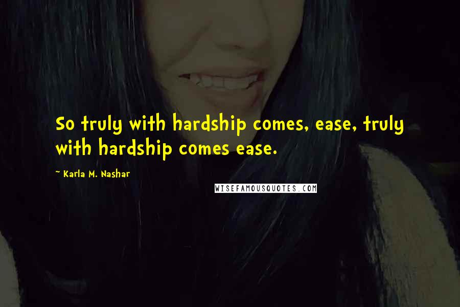 Karla M. Nashar quotes: So truly with hardship comes, ease, truly with hardship comes ease.