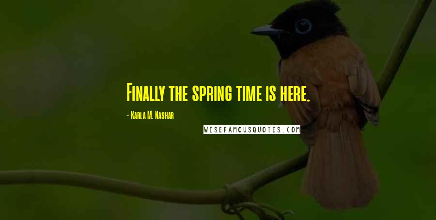 Karla M. Nashar quotes: Finally the spring time is here.