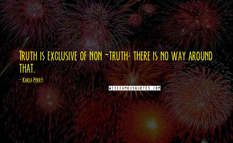 Karla Perry quotes: Truth is exclusive of non-truth; there is no way around that.