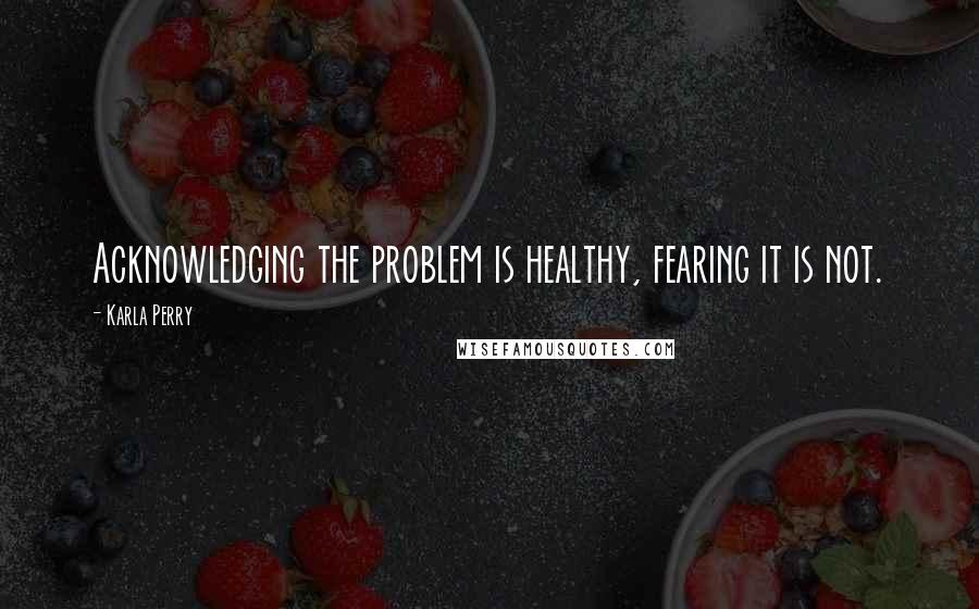 Karla Perry quotes: Acknowledging the problem is healthy, fearing it is not.