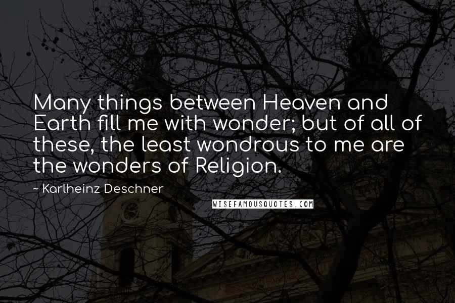 Karlheinz Deschner quotes: Many things between Heaven and Earth fill me with wonder; but of all of these, the least wondrous to me are the wonders of Religion.