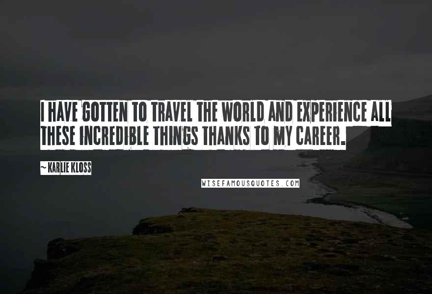 Karlie Kloss quotes: I have gotten to travel the world and experience all these incredible things thanks to my career.