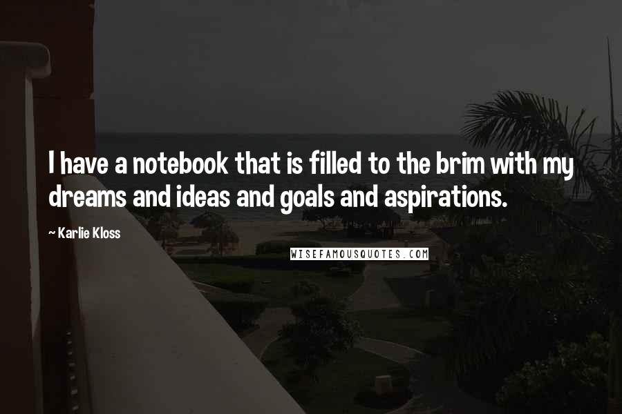 Karlie Kloss quotes: I have a notebook that is filled to the brim with my dreams and ideas and goals and aspirations.