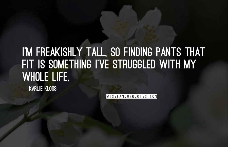 Karlie Kloss quotes: I'm freakishly tall, so finding pants that fit is something I've struggled with my whole life,